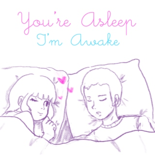 You're asleep, I'm awake.