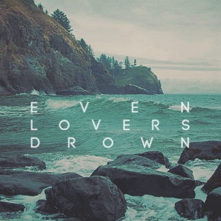 even lovers drown.