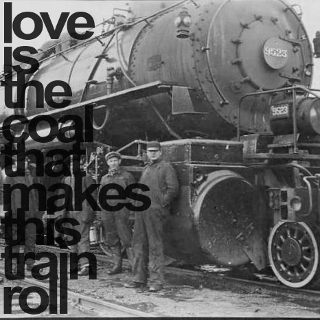 Love is the coal that makes this train roll