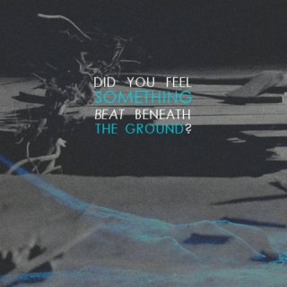 did you feel something beat beneath the ground?