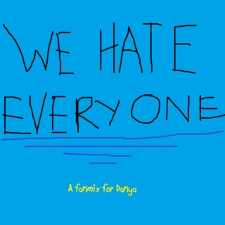 We hate everyone - A fanmix