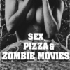 Sex, Pizza & Zombie Movies.