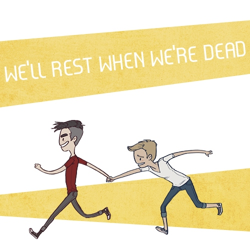 we'll rest when we're dead