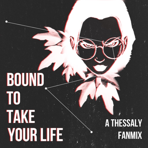 bound to take your life; a thessaly fanmix.