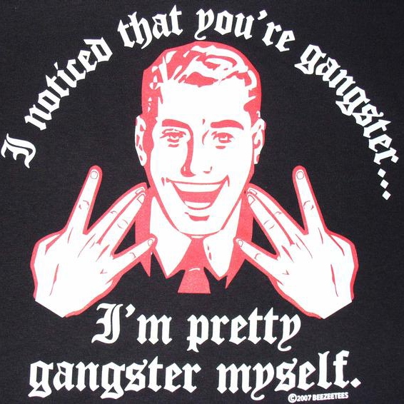 I Noticed You're Gangster... I'm Pretty Gangster Myself