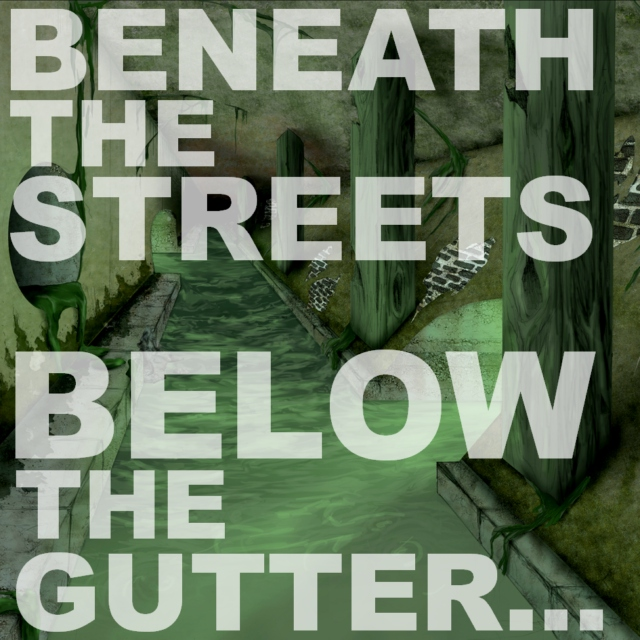 Beneath the streets, below the gutter...