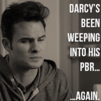 Darcy's been weeping into his PBR...again
