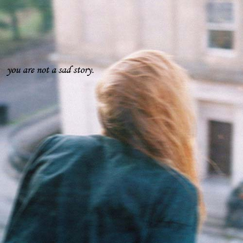 you are not a sad story.