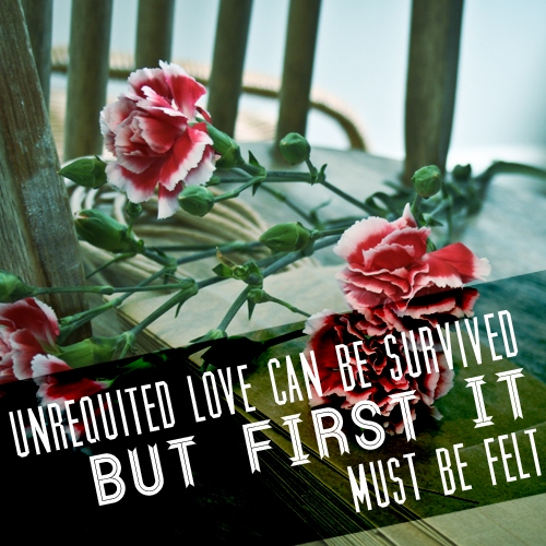 Unrequited love can be survived, but first it must be felt