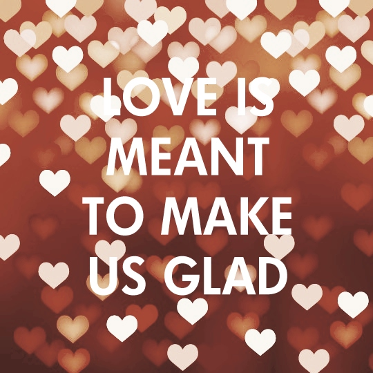 Love Is Meant To Make Us Glad