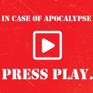 in case of apocalypse, press play.