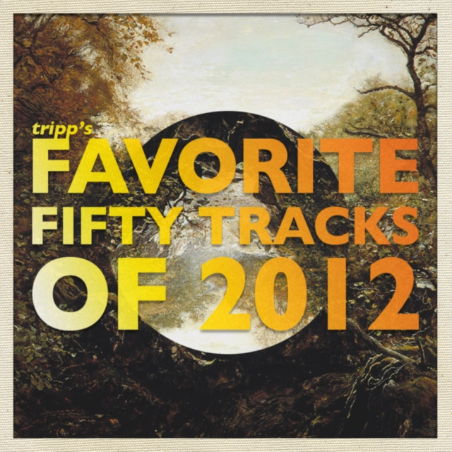 Tripp's Favorite Fifty Tracks Of 2012