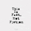 This Is Fact, Not Fiction