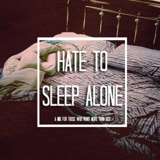 hate to sleep alone.