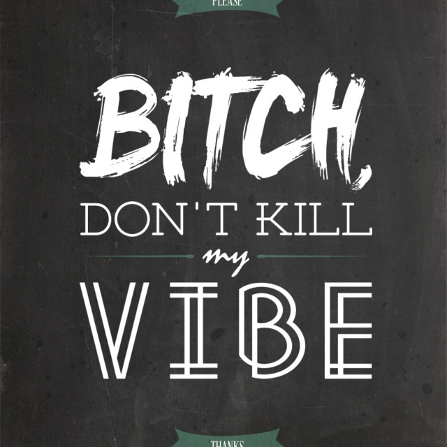 B****, Don't Kill My Vibe.