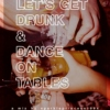 let's get drunk and dance on tables