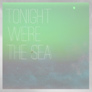 Tonight We're the Sea