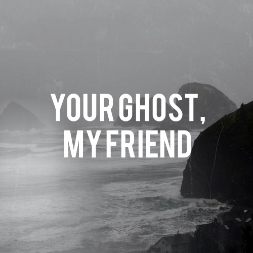 your ghost, my friend