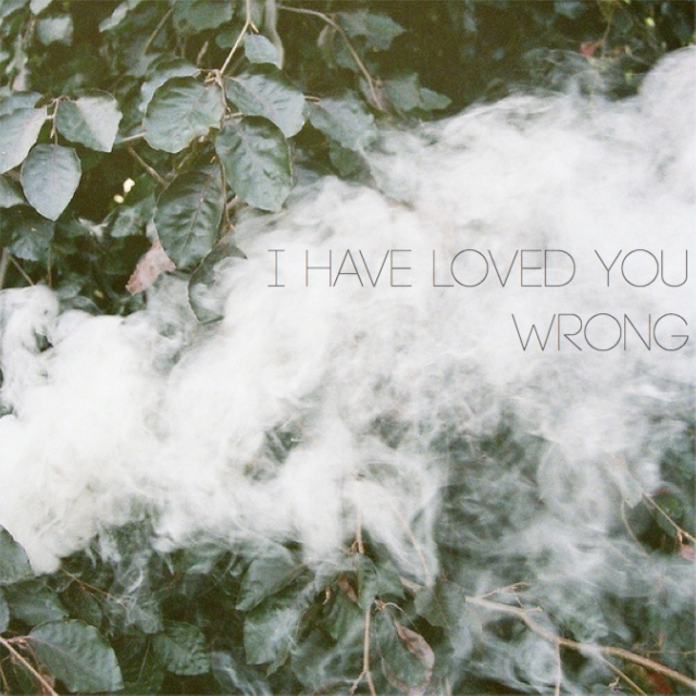 i have loved you wrong.