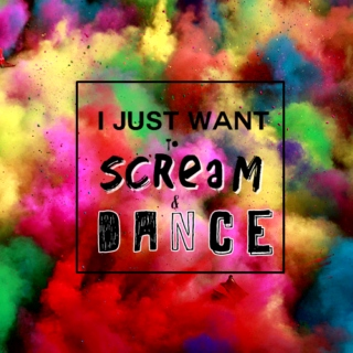 i just want to scream and dance