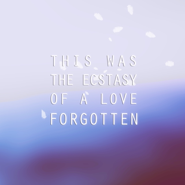 :: this was the ecstasy of a love forgotten