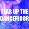 TEAR UP THE DANCEFLOOR