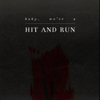 baby, we're a hit and run.