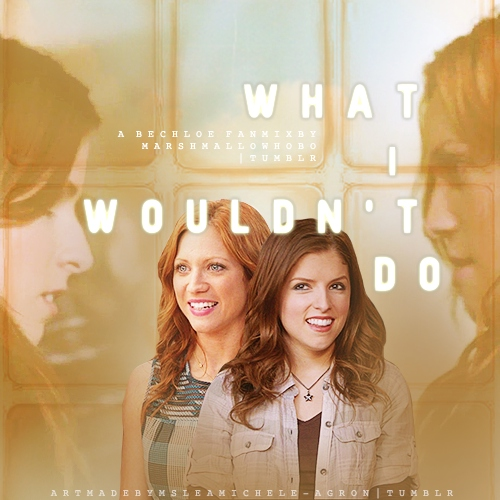 Beca/Chloe: What I Wouldn't Do