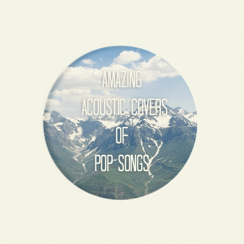 Amazing acoustic covers of pop songs