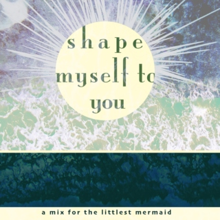 shape myself to you // a mix for the littlest mermaid