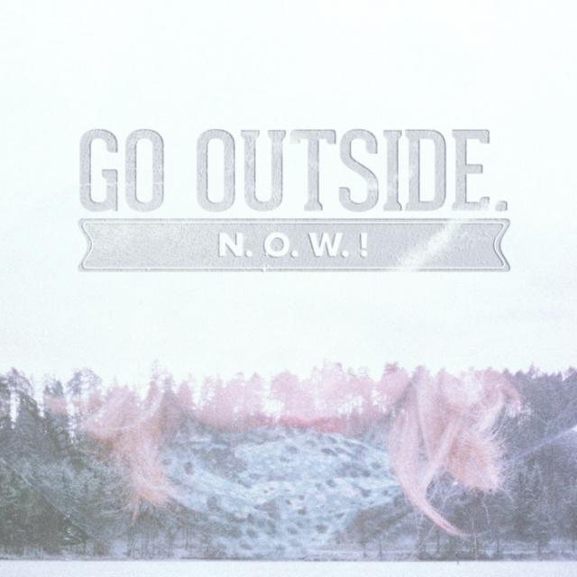 Go! Outside! Now!