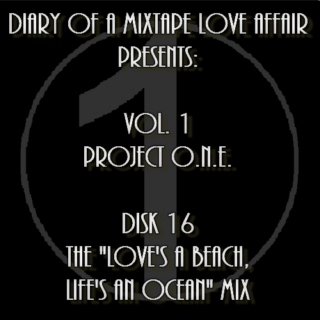 "016: The ""Love's a Beach, Life's an Ocean"" Mix [Volume 1 - Project ONE: Disk 16]"
