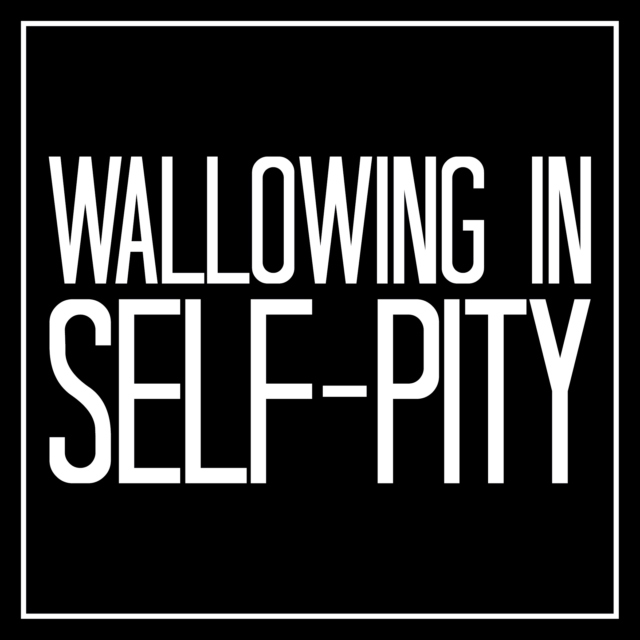 Wallowing in Self-Pity