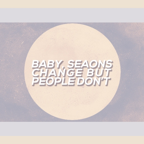 baby, seasons change but people don't