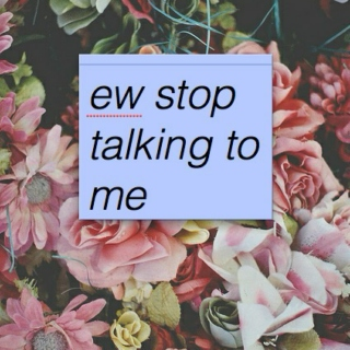 stop talking to me.
