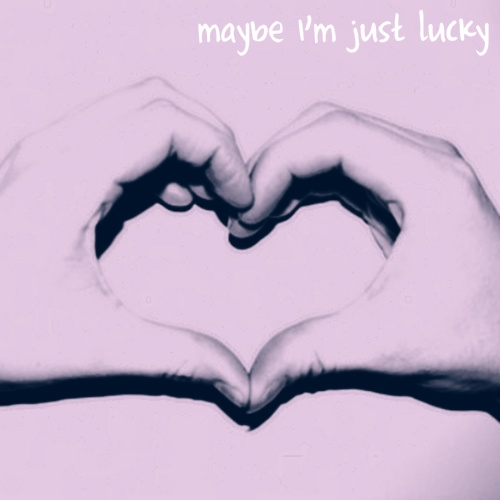 maybe I'm just lucky