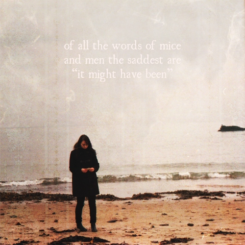 "of all the words of mice and men, the saddest are ""it might have been"""