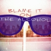 Blame it on THE ALCOHOL...