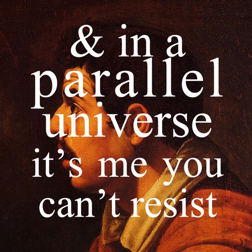 in a parallel universe, it's me you can't resist