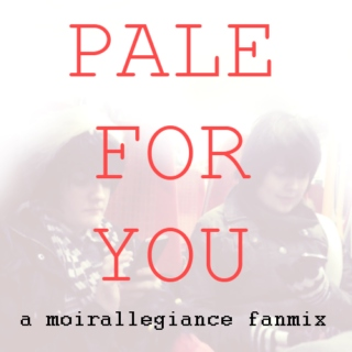 pale for you; a moirallegiance fanmix.