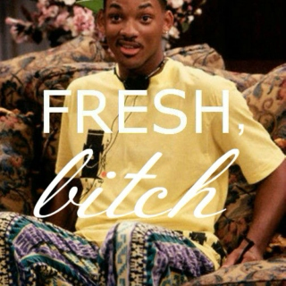 fresh, bitch.