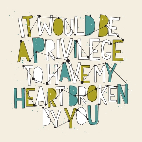 It would be a privilege to have my heart broken by you.