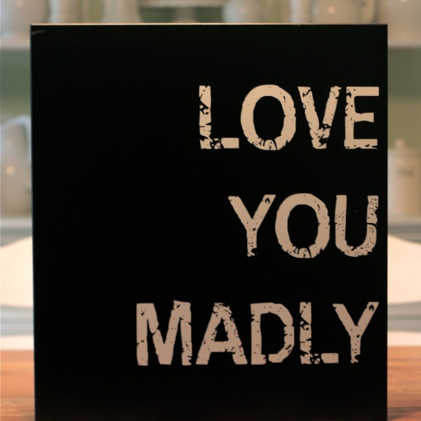 I just wanna love you madly