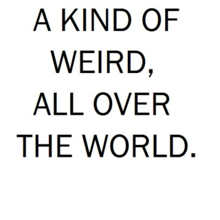 A Kind of Weird, All Over The World