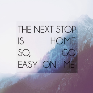 The next stop is home, so go easy on me