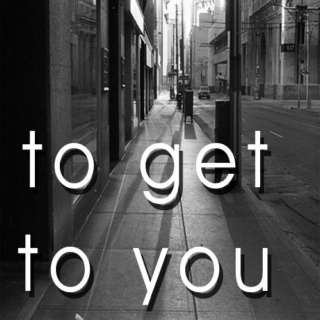 To Get To You