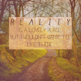 reality is a lovely place, but i wouldn't want to live there.