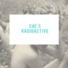 she's radioactive