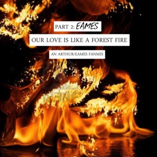 our love is like a forest fire: part two (eames)