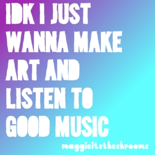idc i just wanna make art and listen to good music